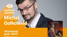MICHAŁ GOŁKOWSKI - SPOTKANIE AUTORSKIE - ŁÓDŹ LIFESTYLE, Książka - MICHAŁ GOŁKOWSKI - SPOTKANIE AUTORSKIE 18 kwietnia, godz. 18:00 empik Manufaktura, Łódź, ul. Karskiego 5